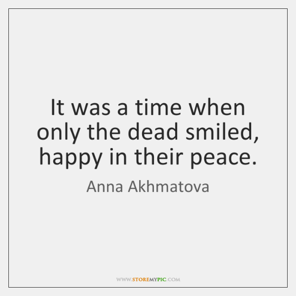 It was a time when only the dead smiled, happy in their ...