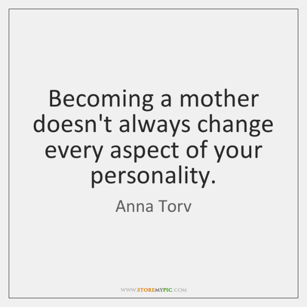 Becoming a mother doesn't always change every aspect of your personality.