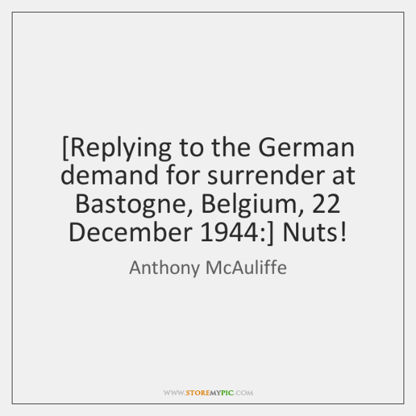 [Replying to the German demand for surrender at Bastogne, Belgium, 22 December 1944:] Nuts!