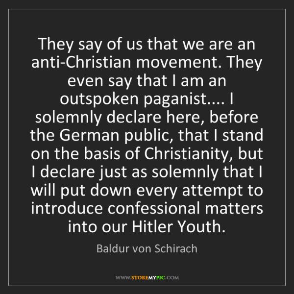 Baldur von Schirach: They say of us that we are an anti-Christian movement....