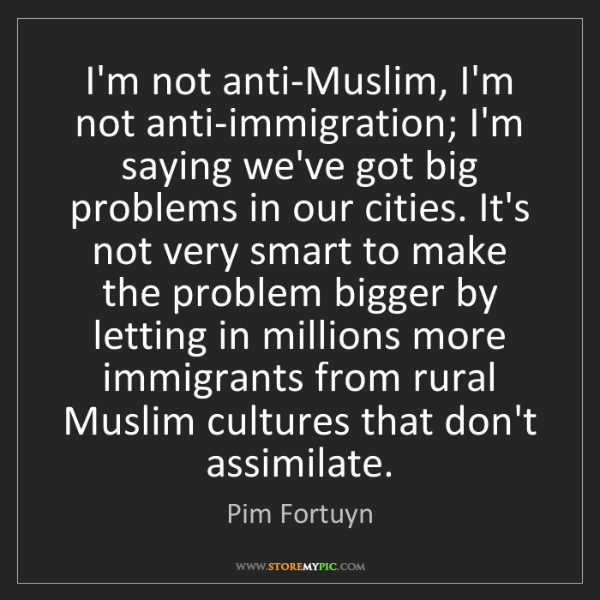 Pim Fortuyn: I'm not anti-Muslim, I'm not anti-immigration; I'm saying...