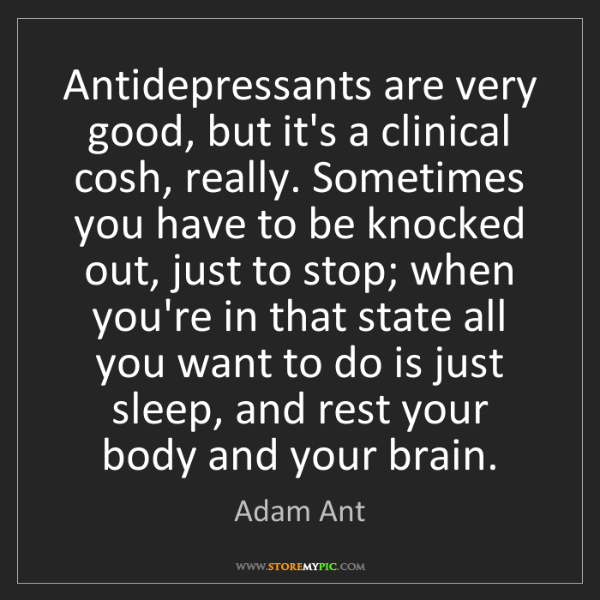 Adam Ant: Antidepressants are very good, but it's a clinical cosh,...
