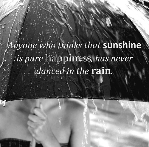Anyone who thinks that sunshine is pure happiness has never danced in the rain 001