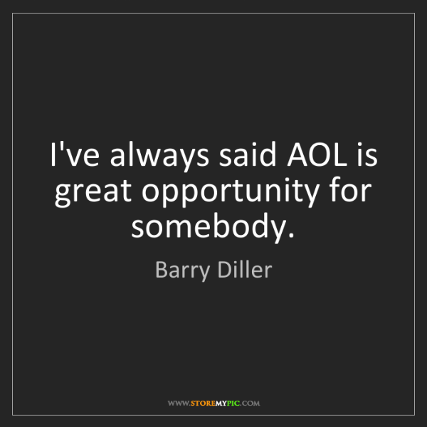 Barry Diller: I've always said AOL is great opportunity for somebody.