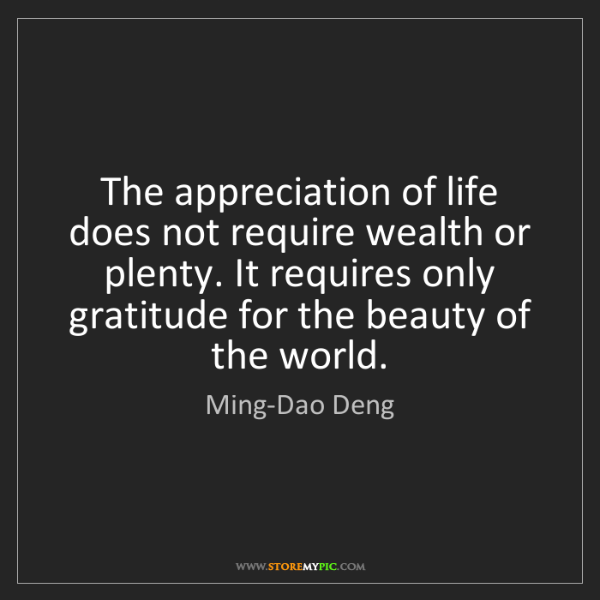Ming-Dao Deng: The appreciation of life does not require wealth or plenty....