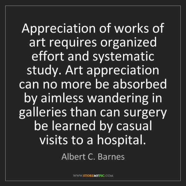 Albert C. Barnes: Appreciation of works of art requires organized effort...