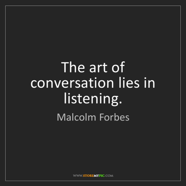 Malcolm Forbes: The art of conversation lies in listening.