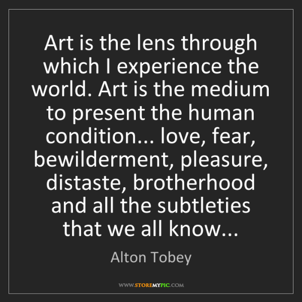 Alton Tobey: Art is the lens through which I experience the world....