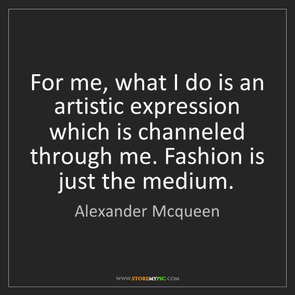 Alexander Mcqueen: For me, what I do is an artistic expression which is...