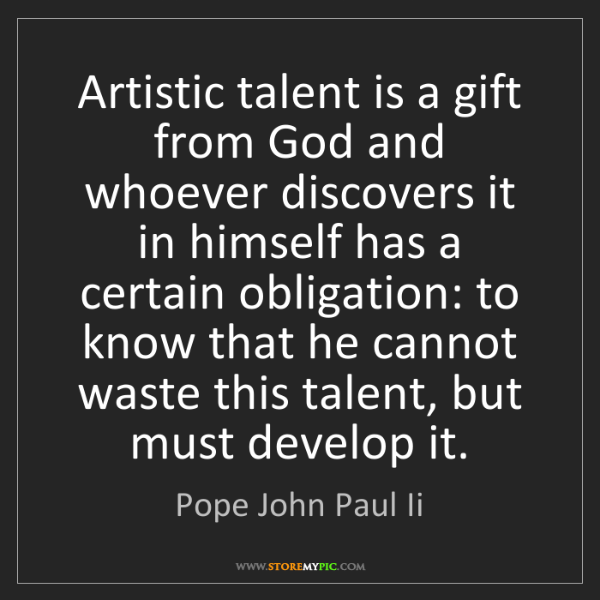 Pope John Paul Ii: Artistic talent is a gift from God and whoever discovers...