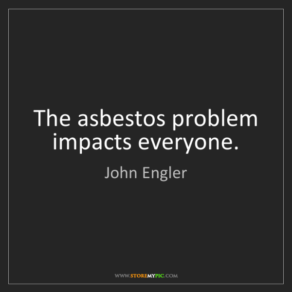 John Engler: The asbestos problem impacts everyone.