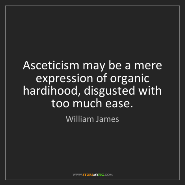William James: Asceticism may be a mere expression of organic hardihood,...