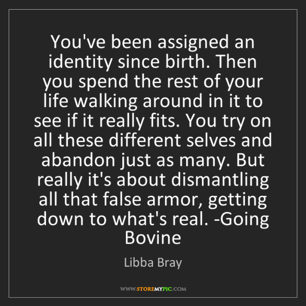 Libba Bray: You've been assigned an identity since birth. Then you...