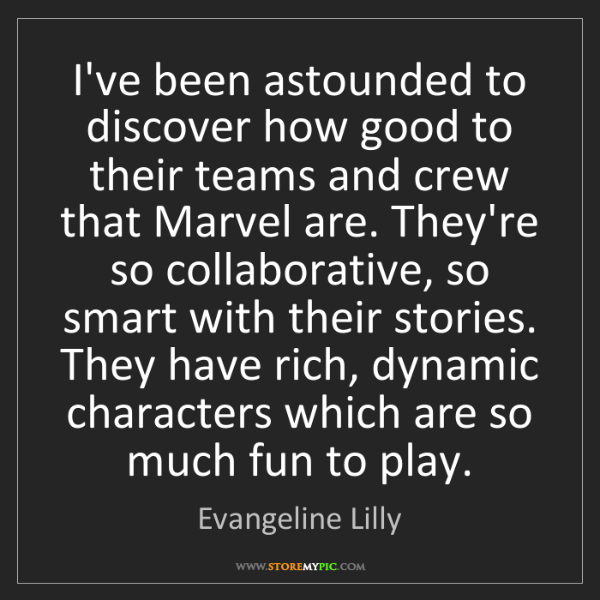 Evangeline Lilly: I've been astounded to discover how good to their teams...