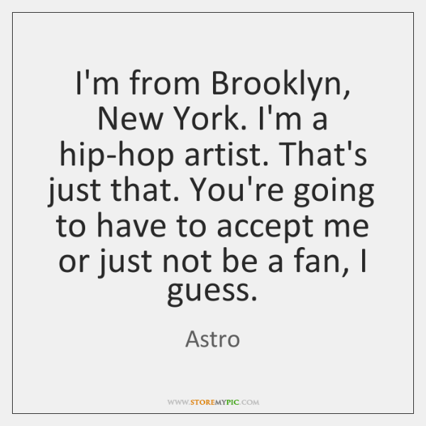 I'm from Brooklyn, New York. I'm a hip-hop artist. That's just that. ...