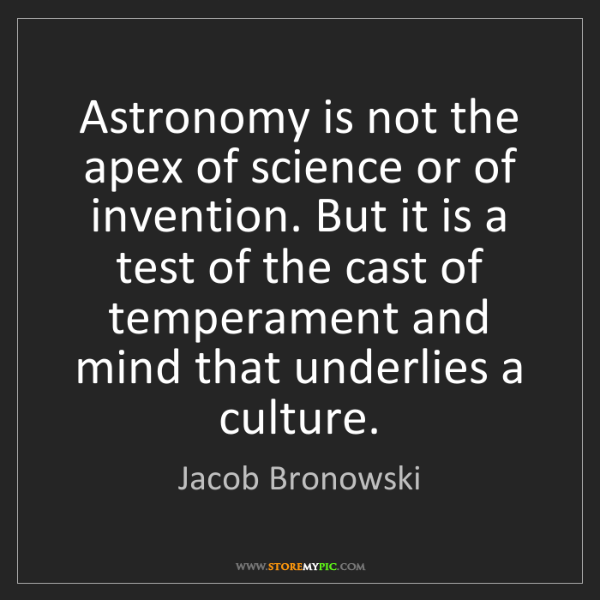 Jacob Bronowski: Astronomy is not the apex of science or of invention....