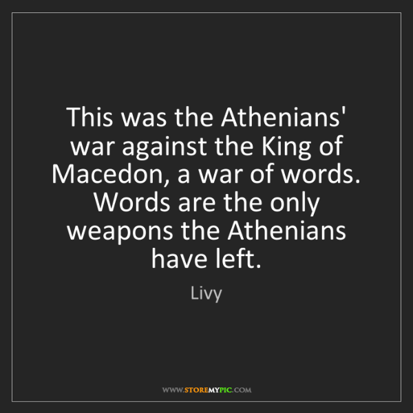 Livy: This was the Athenians' war against the King of Macedon,...