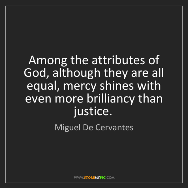 Miguel De Cervantes: Among the attributes of God, although they are all equal,...