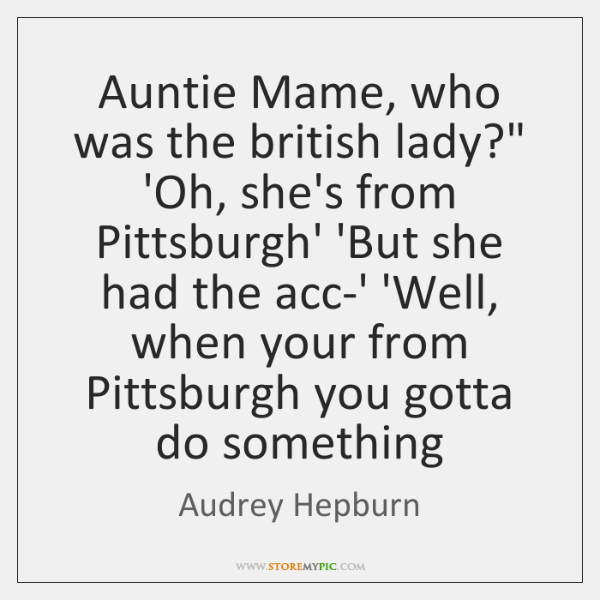 """Auntie Mame, who was the british lady?"""" 'Oh, she's from Pittsburgh' 'But ..."""