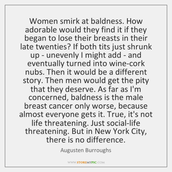 Women smirk at baldness. How adorable would they find it if they ...
