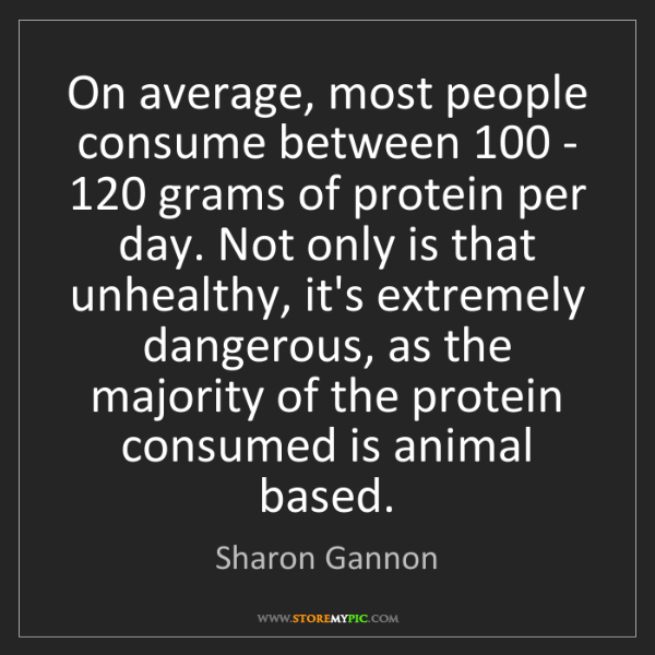 Sharon Gannon: On average, most people consume between 100 - 120 grams...