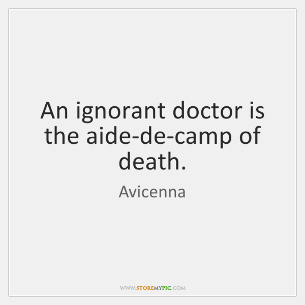 An ignorant doctor is the aide-de-camp of death.
