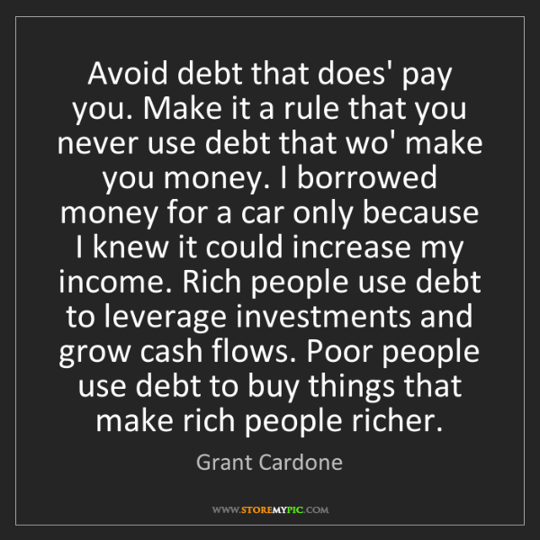 Grant Cardone: Avoid debt that does' pay you. Make it a rule that you...