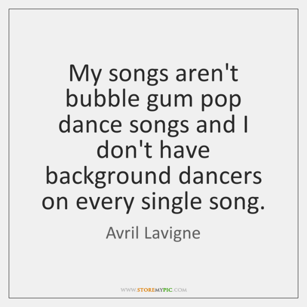 My songs aren't bubble gum pop dance songs and I don't have ...