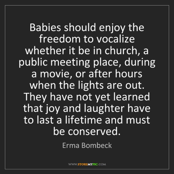 Erma Bombeck: Babies should enjoy the freedom to vocalize whether it...