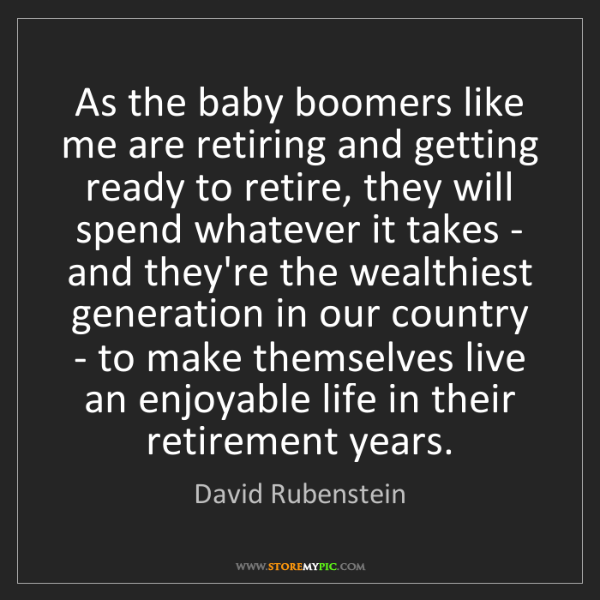 David Rubenstein: As the baby boomers like me are retiring and getting...