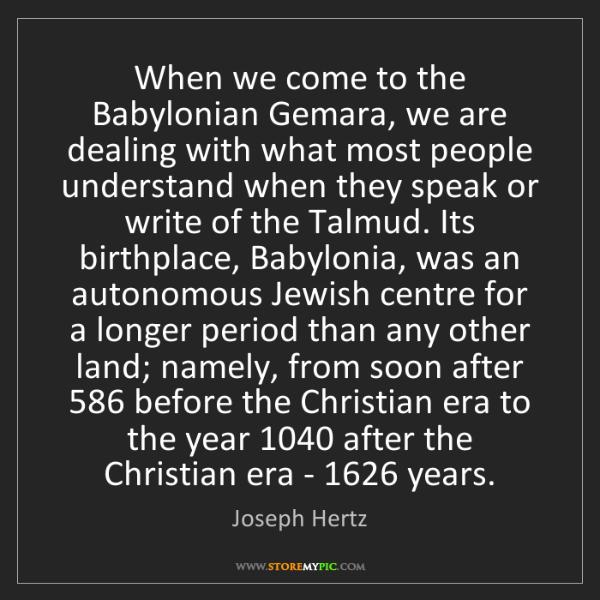 Joseph Hertz: When we come to the Babylonian Gemara, we are dealing...