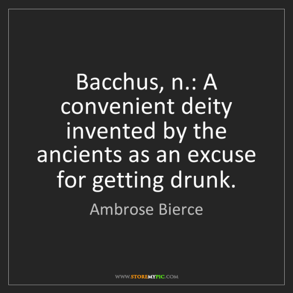 Ambrose Bierce: Bacchus, n.: A convenient deity invented by the ancients...