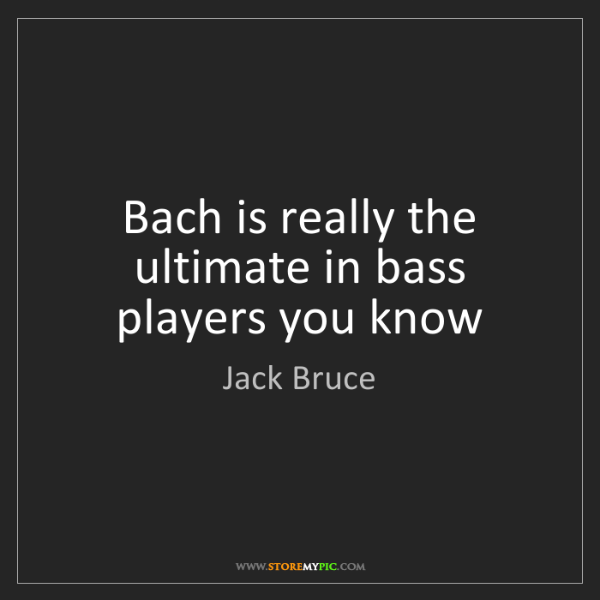 Jack Bruce: Bach is really the ultimate in bass players you know