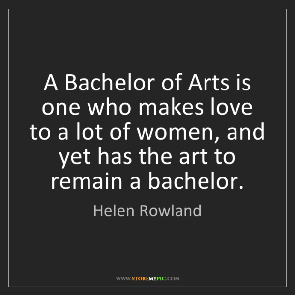 Helen Rowland: A Bachelor of Arts is one who makes love to a lot of...