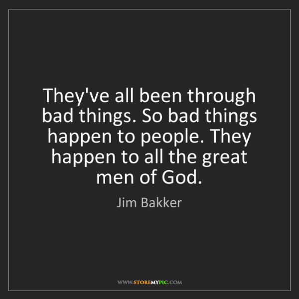 Jim Bakker: They've all been through bad things. So bad things happen...