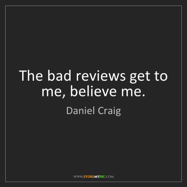 Daniel Craig: The bad reviews get to me, believe me.