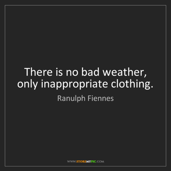 Ranulph Fiennes: There is no bad weather, only inappropriate clothing.