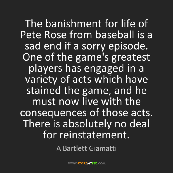 A Bartlett Giamatti: The banishment for life of Pete Rose from baseball is...