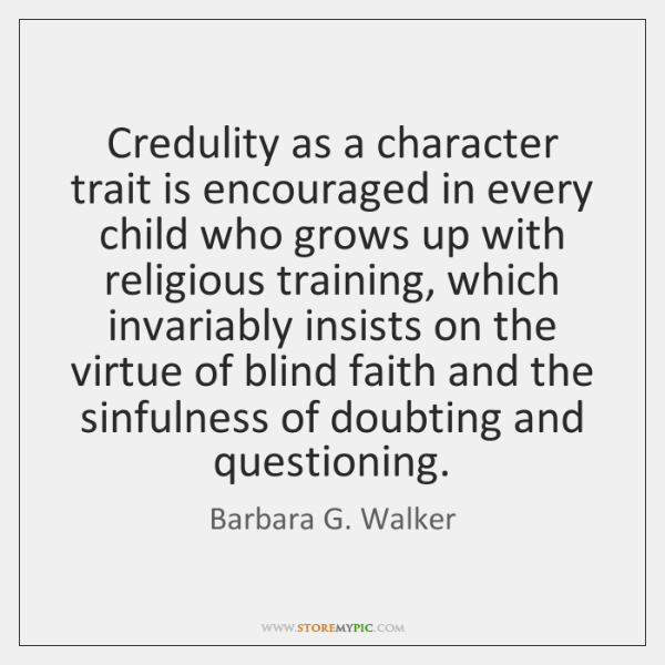 Credulity as a character trait is encouraged in every child who grows ...