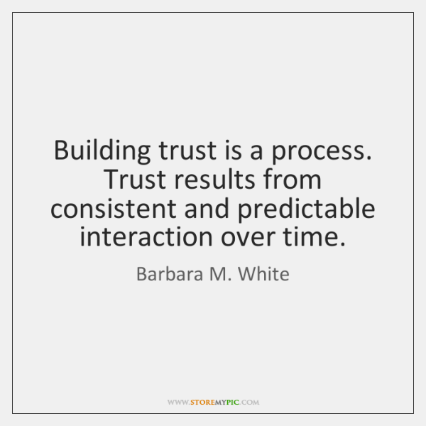 Building trust is a process. Trust results from consistent and predictable interaction ...