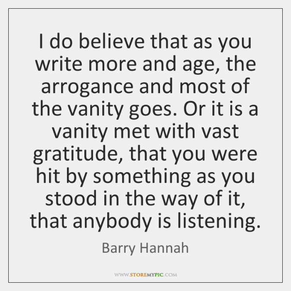I do believe that as you write more and age, the arrogance ...