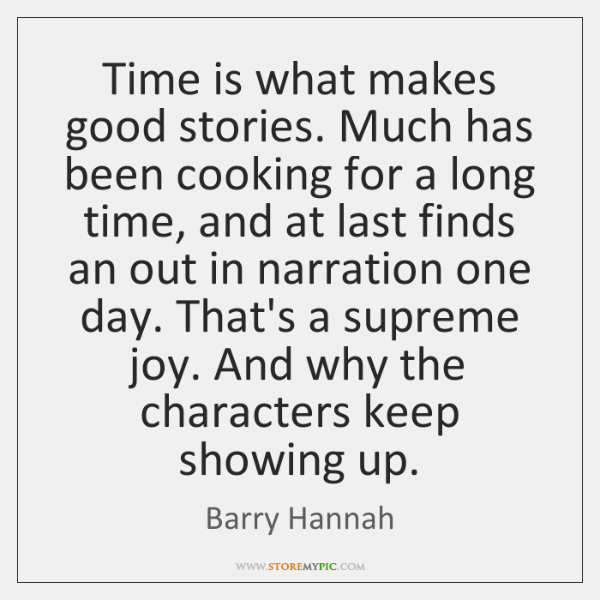 Time is what makes good stories. Much has been cooking for a ...