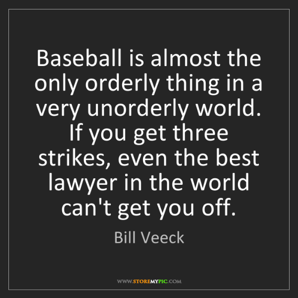 Bill Veeck: Baseball is almost the only orderly thing in a very unorderly...