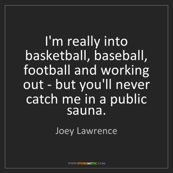 Joey Lawrence: I'm really into basketball, baseball, football and working...