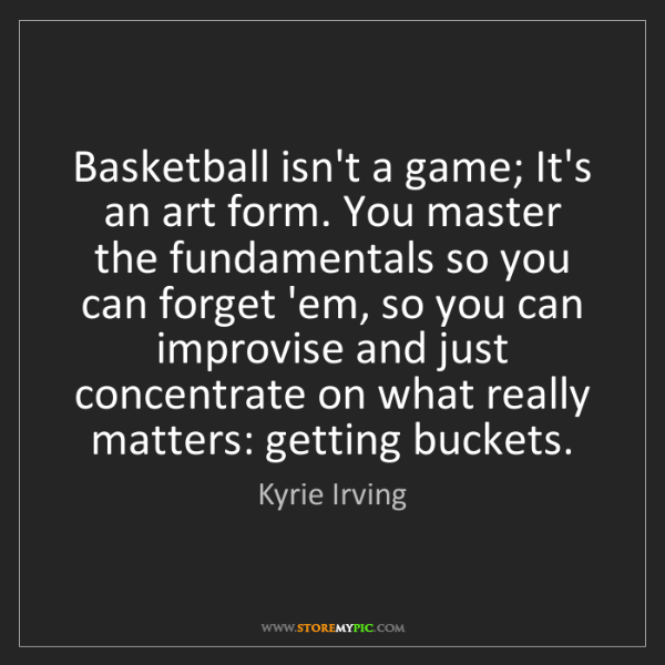 Kyrie Irving: Basketball isn't a game; It's an art form. You master...