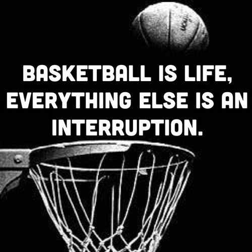 Basketball is life evrerything else is an interruption