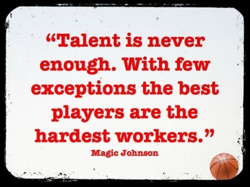 Talent is never enough with few exceptions the best players are the hardest workers
