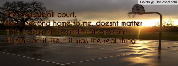 The basketball court like a second home to me doesnt matter if its to big or too sm