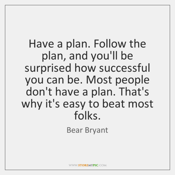 Have a plan. Follow the plan, and you'll be surprised how successful ...