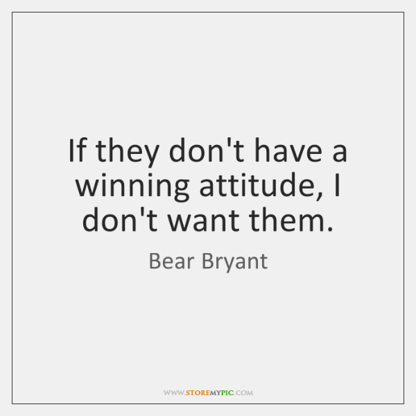 If they don't have a winning attitude, I don't want them.